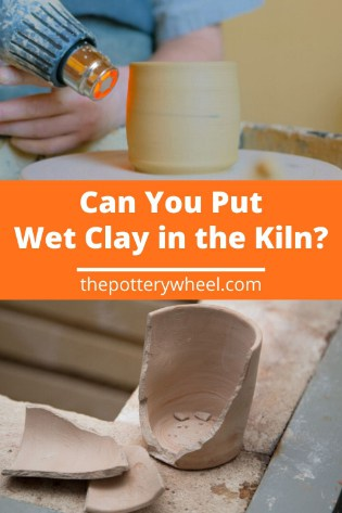 Can You Put Wet Clay in the Kiln