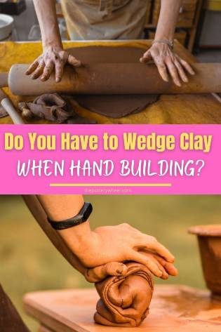 Do You Have to Wedge Clay when hand building